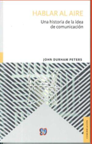 HABLAR AL AIRE : UNA HISTORIA DE LA IDEA DE COMUNICACIÓN / JOHN DURHAM PETERS ;