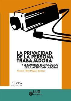 LA PRIVACIDAD DE LA PERSONA TRABAJADORA Y EL CONTROL TECNOLOGICO DE LA ACTIVIDAD LABORAL